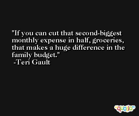 If you can cut that second-biggest monthly expense in half, groceries, that makes a huge difference in the family budget. -Teri Gault