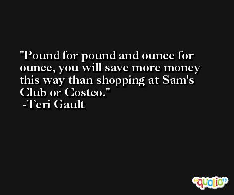 Pound for pound and ounce for ounce, you will save more money this way than shopping at Sam's Club or Costco. -Teri Gault