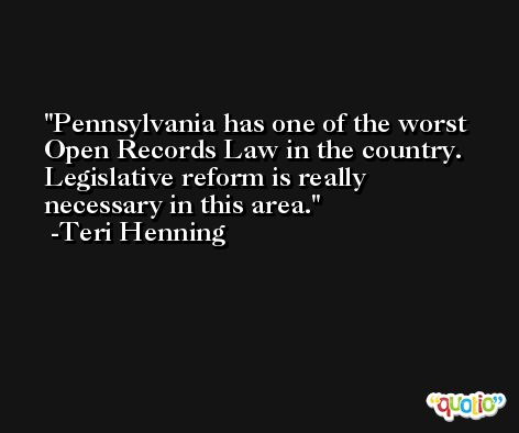 Pennsylvania has one of the worst Open Records Law in the country. Legislative reform is really necessary in this area. -Teri Henning