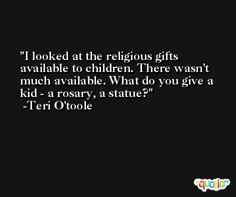 I looked at the religious gifts available to children. There wasn't much available. What do you give a kid - a rosary, a statue? -Teri O'toole