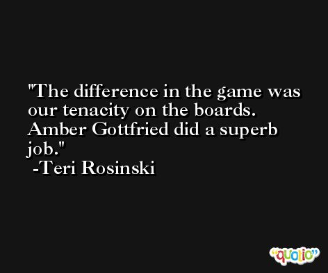 The difference in the game was our tenacity on the boards. Amber Gottfried did a superb job. -Teri Rosinski