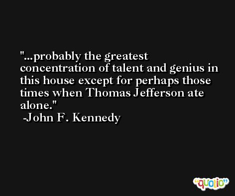 ...probably the greatest concentration of talent and genius in this house except for perhaps those times when Thomas Jefferson ate alone. -John F. Kennedy