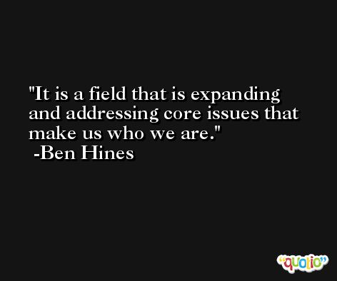 It is a field that is expanding and addressing core issues that make us who we are. -Ben Hines
