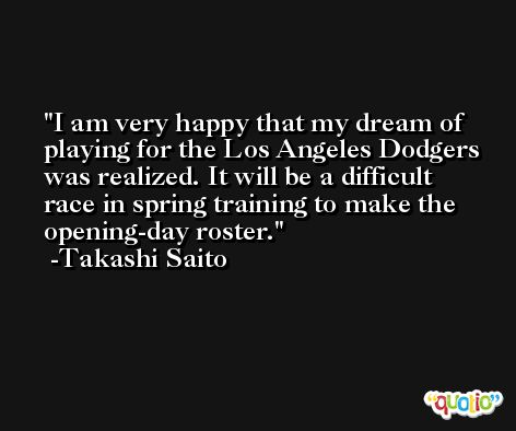 I am very happy that my dream of playing for the Los Angeles Dodgers was realized. It will be a difficult race in spring training to make the opening-day roster. -Takashi Saito