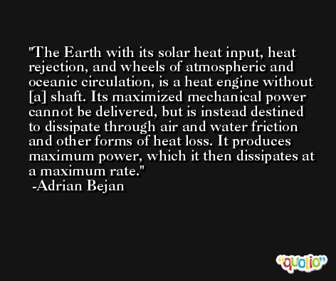 The Earth with its solar heat input, heat rejection, and wheels of atmospheric and oceanic circulation, is a heat engine without [a] shaft. Its maximized mechanical power cannot be delivered, but is instead destined to dissipate through air and water friction and other forms of heat loss. It produces maximum power, which it then dissipates at a maximum rate. -Adrian Bejan