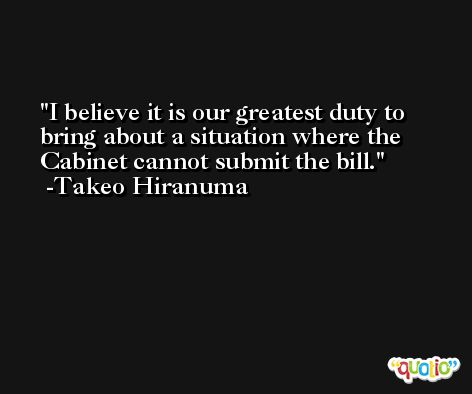 I believe it is our greatest duty to bring about a situation where the Cabinet cannot submit the bill. -Takeo Hiranuma