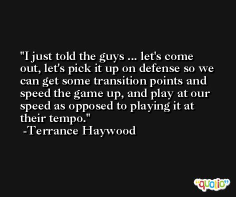 I just told the guys ... let's come out, let's pick it up on defense so we can get some transition points and speed the game up, and play at our speed as opposed to playing it at their tempo. -Terrance Haywood