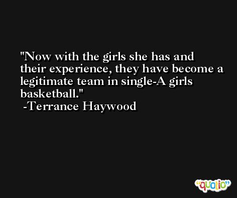 Now with the girls she has and their experience, they have become a legitimate team in single-A girls basketball. -Terrance Haywood