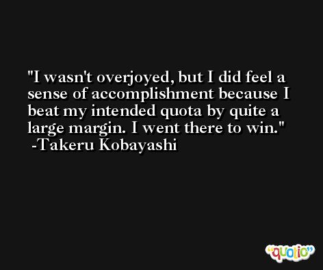 I wasn't overjoyed, but I did feel a sense of accomplishment because I beat my intended quota by quite a large margin. I went there to win. -Takeru Kobayashi