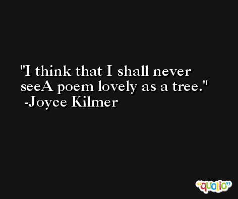 I think that I shall never seeA poem lovely as a tree. -Joyce Kilmer