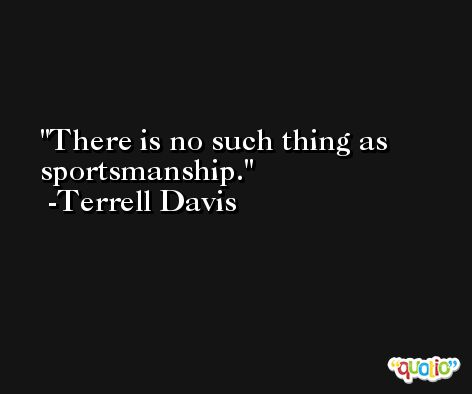 There is no such thing as sportsmanship. -Terrell Davis