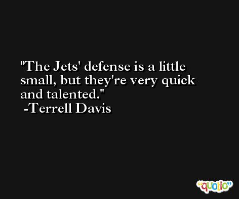 The Jets' defense is a little small, but they're very quick and talented. -Terrell Davis