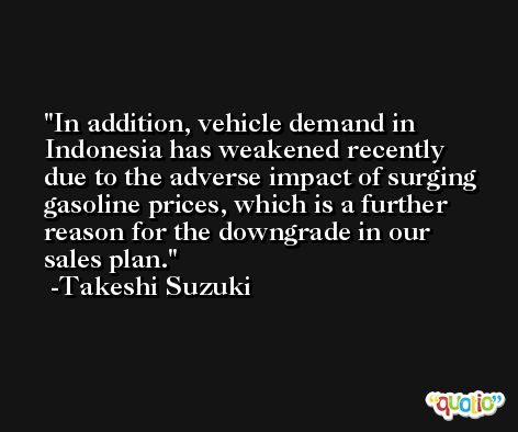 In addition, vehicle demand in Indonesia has weakened recently due to the adverse impact of surging gasoline prices, which is a further reason for the downgrade in our sales plan. -Takeshi Suzuki
