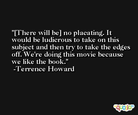 [There will be] no placating. It would be ludicrous to take on this subject and then try to take the edges off. We're doing this movie because we like the book. -Terrence Howard