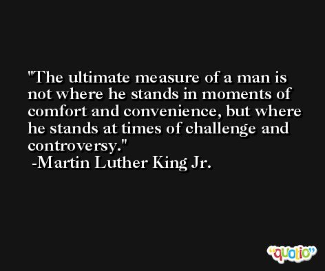 The ultimate measure of a man is not where he stands in moments of comfort and convenience, but where he stands at times of challenge and controversy. -Martin Luther King Jr.