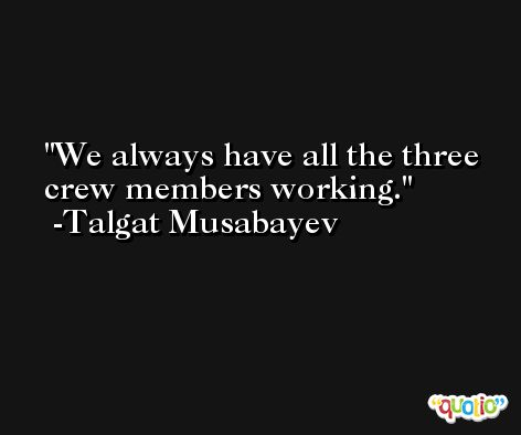 We always have all the three crew members working. -Talgat Musabayev