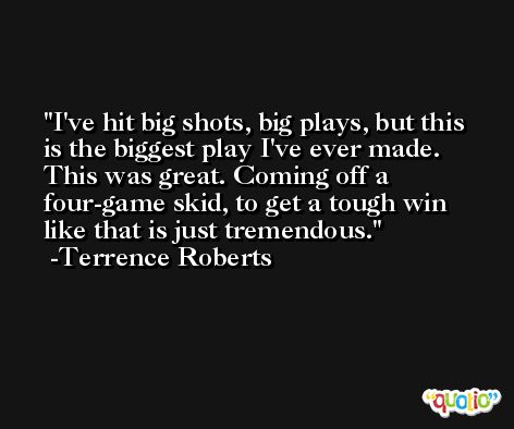 I've hit big shots, big plays, but this is the biggest play I've ever made. This was great. Coming off a four-game skid, to get a tough win like that is just tremendous. -Terrence Roberts