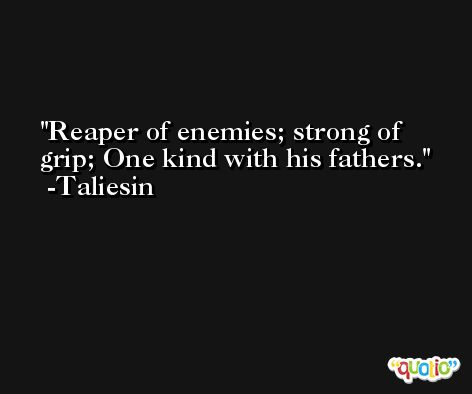 Reaper of enemies; strong of grip; One kind with his fathers. -Taliesin