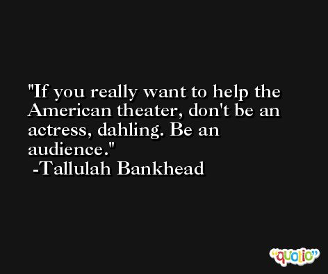 If you really want to help the American theater, don't be an actress, dahling. Be an audience. -Tallulah Bankhead
