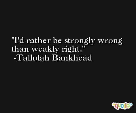 I'd rather be strongly wrong than weakly right. -Tallulah Bankhead