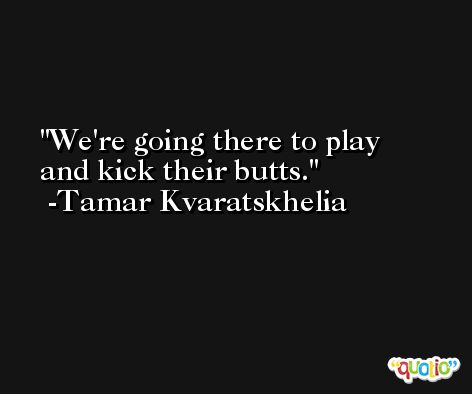 We're going there to play and kick their butts. -Tamar Kvaratskhelia