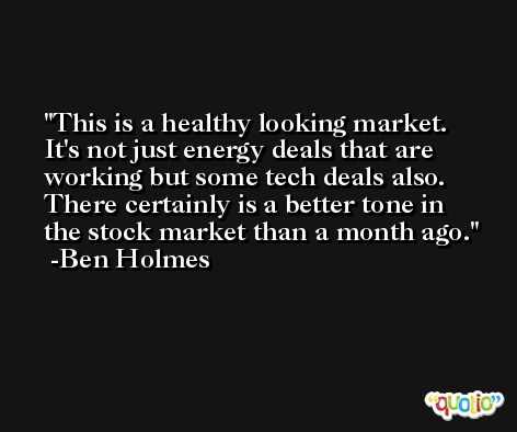 This is a healthy looking market. It's not just energy deals that are working but some tech deals also. There certainly is a better tone in the stock market than a month ago. -Ben Holmes
