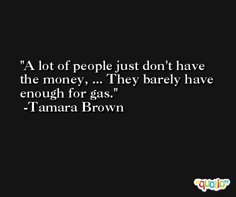 A lot of people just don't have the money, ... They barely have enough for gas. -Tamara Brown