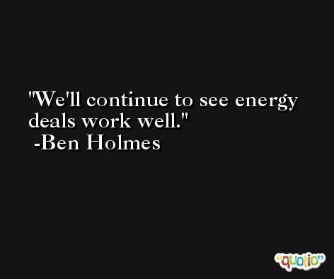 We'll continue to see energy deals work well. -Ben Holmes