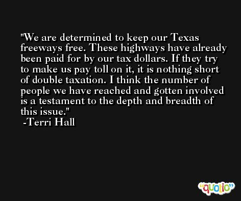 We are determined to keep our Texas freeways free. These highways have already been paid for by our tax dollars. If they try to make us pay toll on it, it is nothing short of double taxation. I think the number of people we have reached and gotten involved is a testament to the depth and breadth of this issue. -Terri Hall