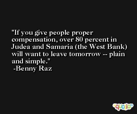 If you give people proper compensation, over 80 percent in Judea and Samaria (the West Bank) will want to leave tomorrow -- plain and simple. -Benny Raz