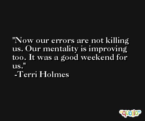 Now our errors are not killing us. Our mentality is improving too. It was a good weekend for us. -Terri Holmes