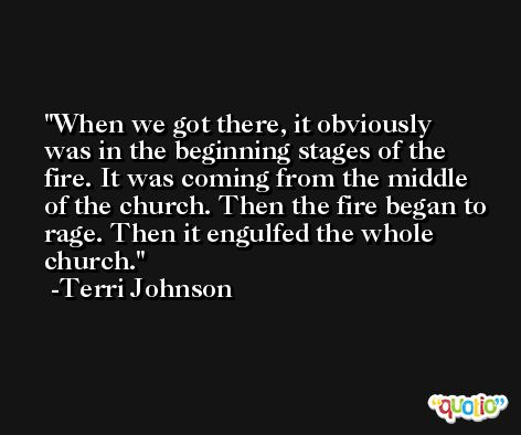 When we got there, it obviously was in the beginning stages of the fire. It was coming from the middle of the church. Then the fire began to rage. Then it engulfed the whole church. -Terri Johnson