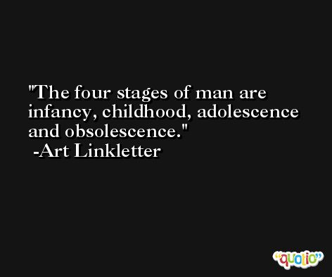 The four stages of man are infancy, childhood, adolescence and obsolescence. -Art Linkletter