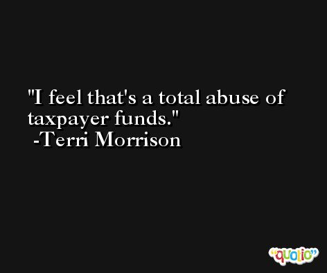 I feel that's a total abuse of taxpayer funds. -Terri Morrison