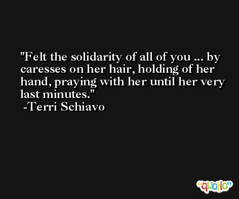 Felt the solidarity of all of you ... by caresses on her hair, holding of her hand, praying with her until her very last minutes. -Terri Schiavo