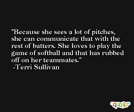 Because she sees a lot of pitches, she can communicate that with the rest of batters. She loves to play the game of softball and that has rubbed off on her teammates. -Terri Sullivan