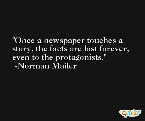 Once a newspaper touches a story, the facts are lost forever, even to the protagonists. -Norman Mailer
