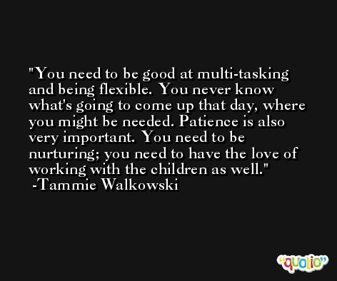 You need to be good at multi-tasking and being flexible. You never know what's going to come up that day, where you might be needed. Patience is also very important. You need to be nurturing; you need to have the love of working with the children as well. -Tammie Walkowski