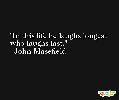 In this life he laughs longest who laughs last. -John Masefield