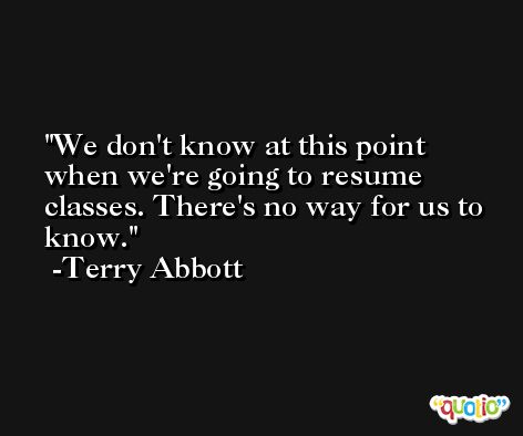 We don't know at this point when we're going to resume classes. There's no way for us to know. -Terry Abbott