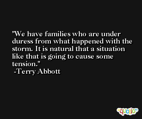 We have families who are under duress from what happened with the storm. It is natural that a situation like that is going to cause some tension. -Terry Abbott