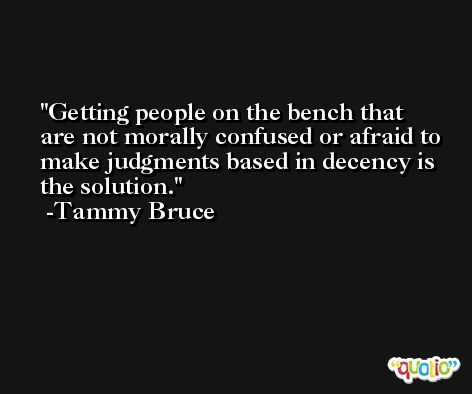 Getting people on the bench that are not morally confused or afraid to make judgments based in decency is the solution. -Tammy Bruce