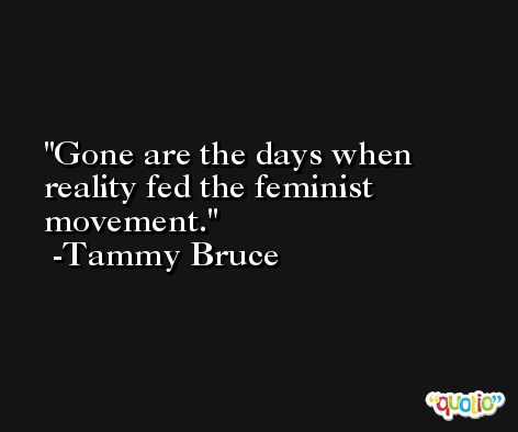 Gone are the days when reality fed the feminist movement. -Tammy Bruce