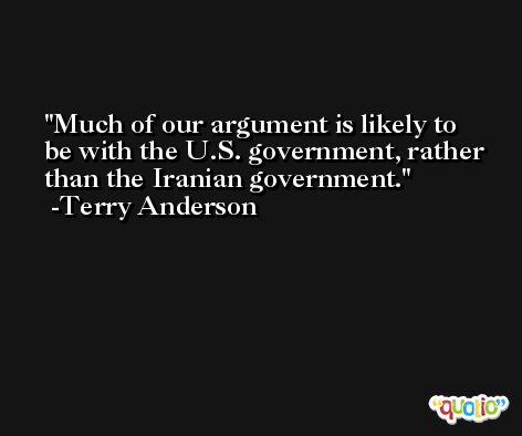 Much of our argument is likely to be with the U.S. government, rather than the Iranian government. -Terry Anderson