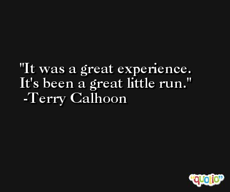 It was a great experience. It's been a great little run. -Terry Calhoon