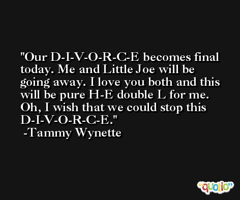 Our D-I-V-O-R-C-E becomes final today. Me and Little Joe will be going away. I love you both and this will be pure H-E double L for me. Oh, I wish that we could stop this D-I-V-O-R-C-E. -Tammy Wynette