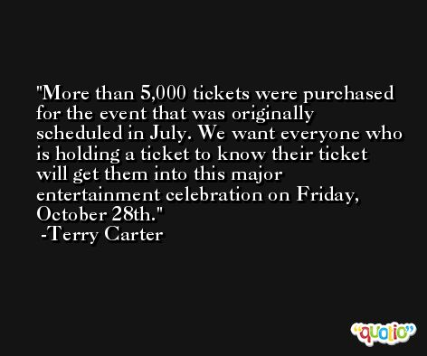 More than 5,000 tickets were purchased for the event that was originally scheduled in July. We want everyone who is holding a ticket to know their ticket will get them into this major entertainment celebration on Friday, October 28th. -Terry Carter