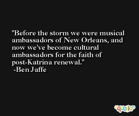Before the storm we were musical ambassadors of New Orleans, and now we've become cultural ambassadors for the faith of post-Katrina renewal. -Ben Jaffe