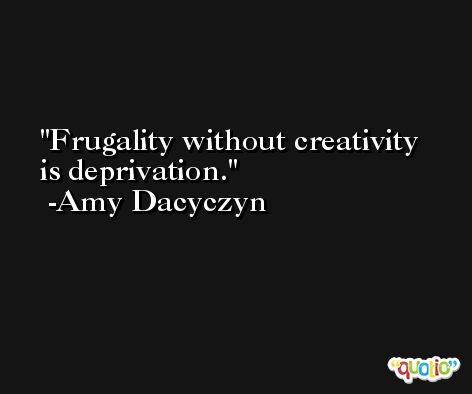 Frugality without creativity is deprivation. -Amy Dacyczyn