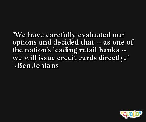 We have carefully evaluated our options and decided that -- as one of the nation's leading retail banks -- we will issue credit cards directly. -Ben Jenkins